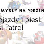 Pomysł na prezent – pojazdy Psiego Patrolu – zestawienie przygotowane przez dzieci dla dzieci